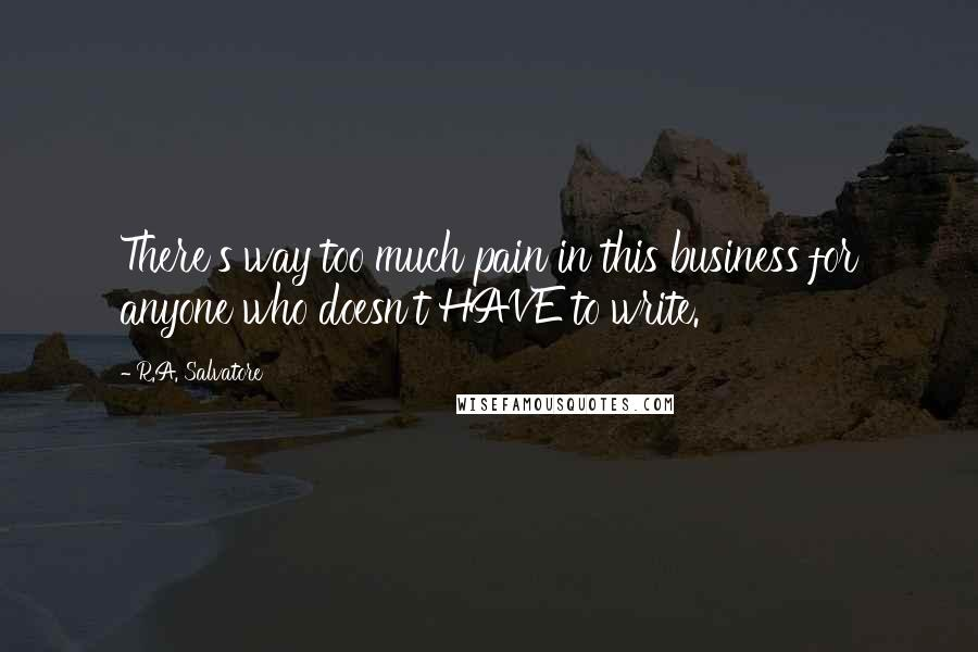 R.A. Salvatore quotes: There's way too much pain in this business for anyone who doesn't HAVE to write.