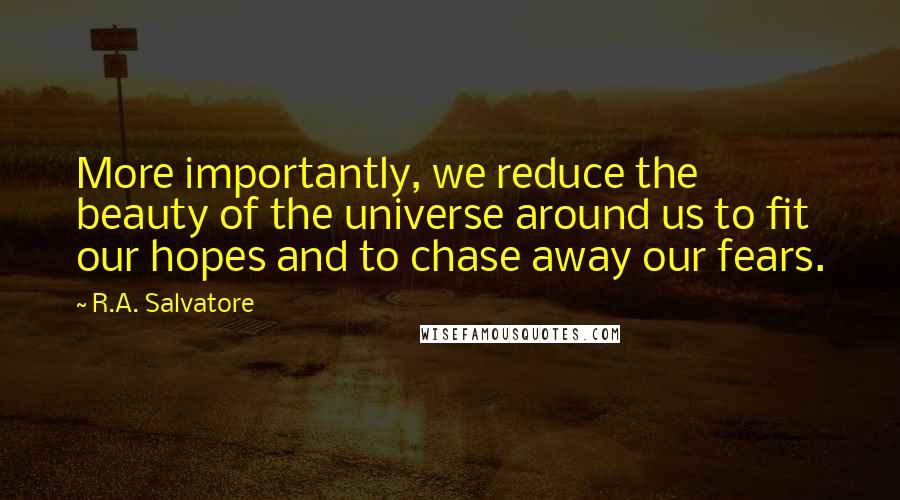 R.A. Salvatore quotes: More importantly, we reduce the beauty of the universe around us to fit our hopes and to chase away our fears.