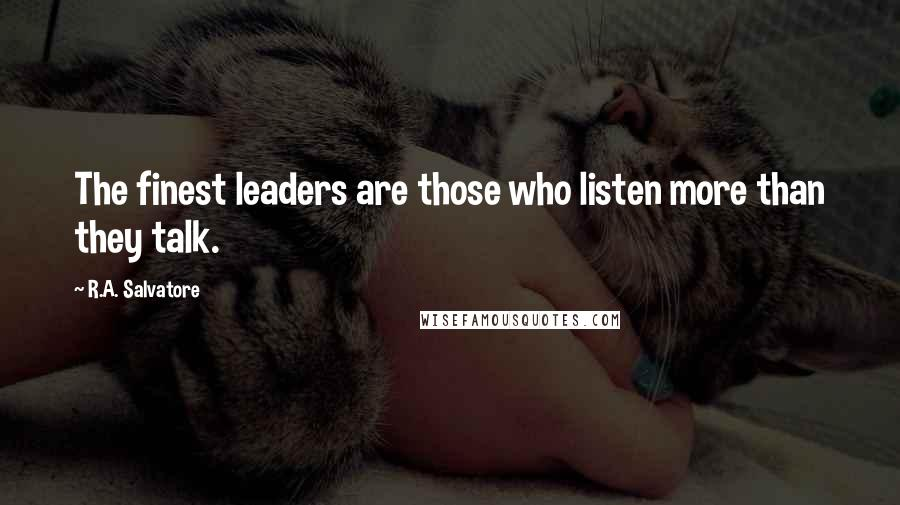 R.A. Salvatore quotes: The finest leaders are those who listen more than they talk.