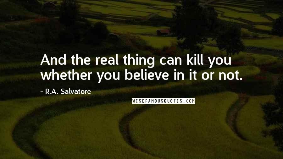 R.A. Salvatore quotes: And the real thing can kill you whether you believe in it or not.