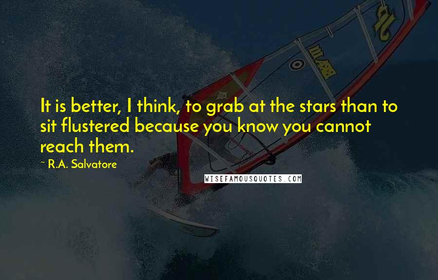 R.A. Salvatore quotes: It is better, I think, to grab at the stars than to sit flustered because you know you cannot reach them.
