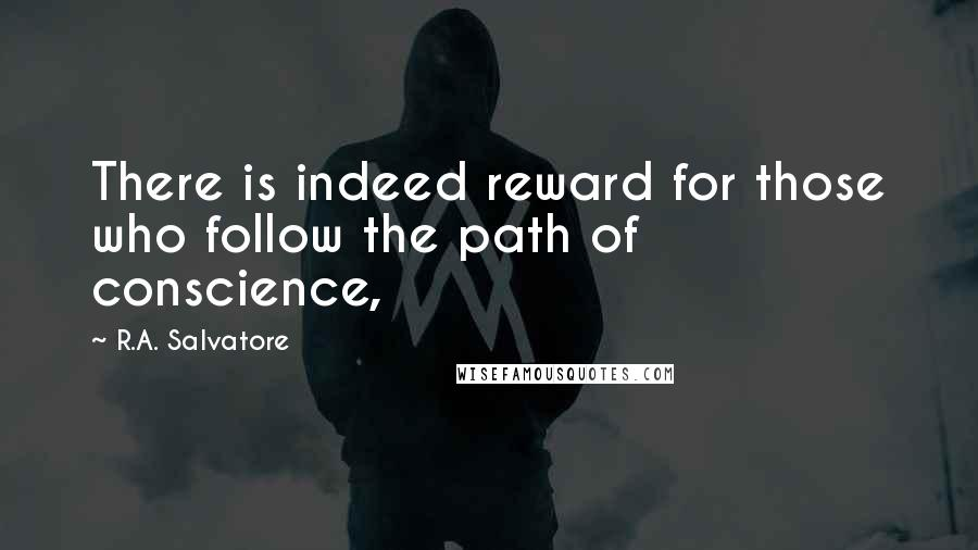 R.A. Salvatore quotes: There is indeed reward for those who follow the path of conscience,