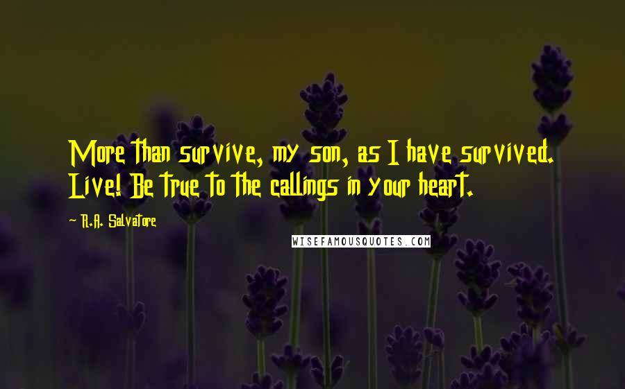 R.A. Salvatore quotes: More than survive, my son, as I have survived. Live! Be true to the callings in your heart.