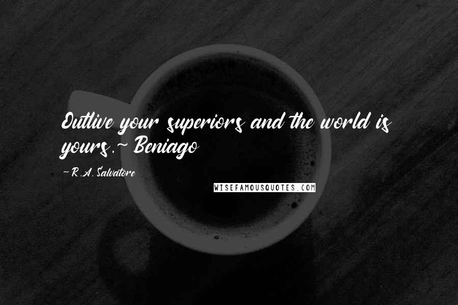 R.A. Salvatore quotes: Outlive your superiors and the world is yours.~ Beniago
