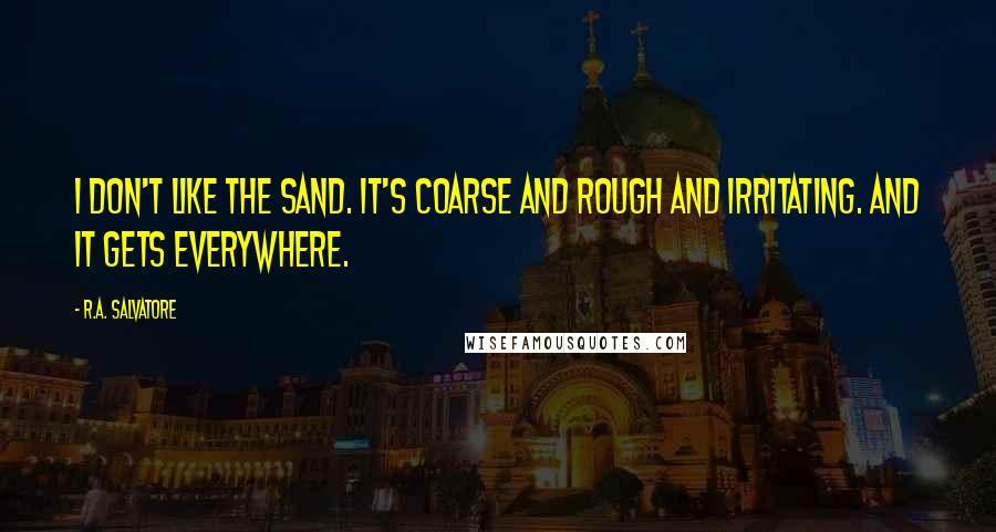 R.A. Salvatore quotes: I don't like the sand. It's coarse and rough and irritating. And it gets everywhere.