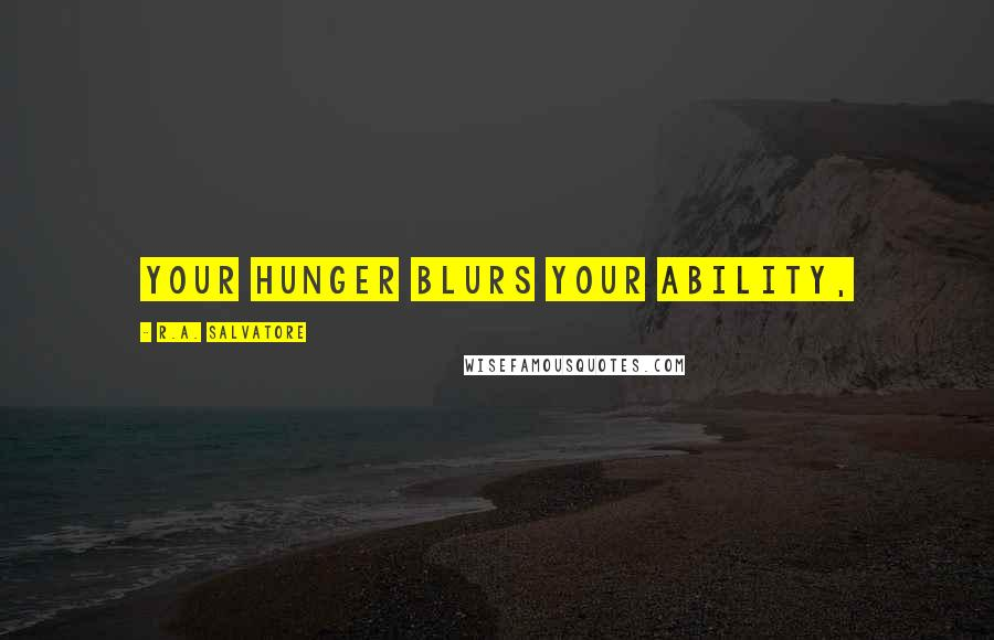 R.A. Salvatore quotes: Your hunger blurs your ability,