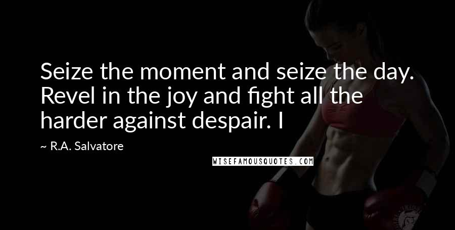 R.A. Salvatore quotes: Seize the moment and seize the day. Revel in the joy and fight all the harder against despair. I