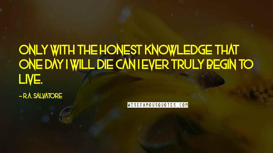 R.A. Salvatore quotes: Only with the honest knowledge that one day I will die can I ever truly begin to live.