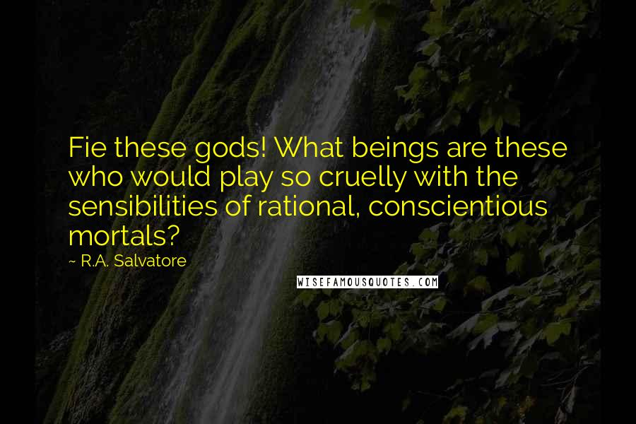 R.A. Salvatore quotes: Fie these gods! What beings are these who would play so cruelly with the sensibilities of rational, conscientious mortals?