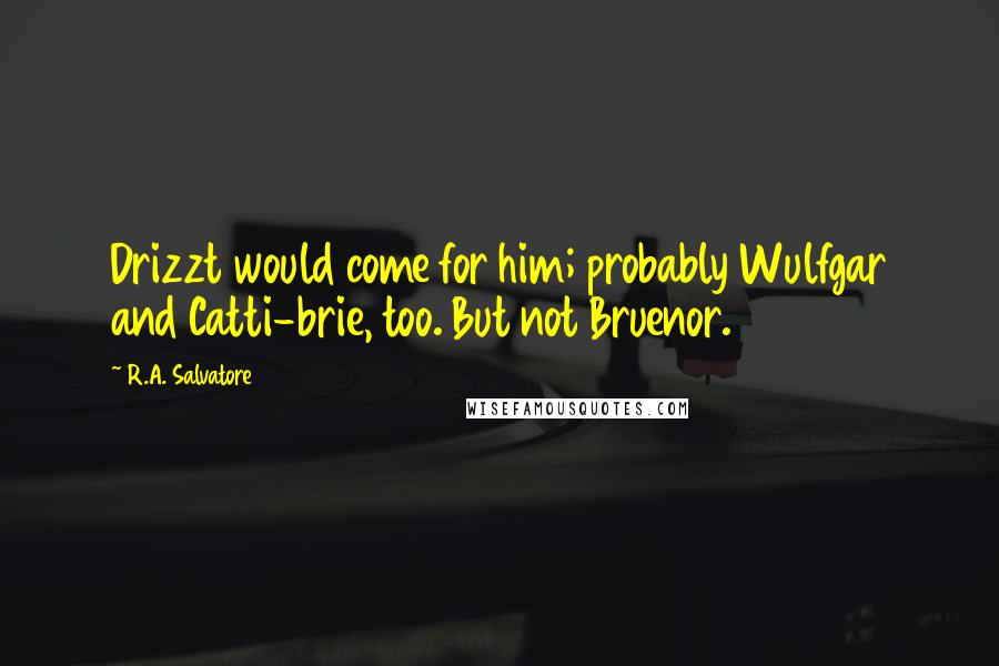 R.A. Salvatore quotes: Drizzt would come for him; probably Wulfgar and Catti-brie, too. But not Bruenor.