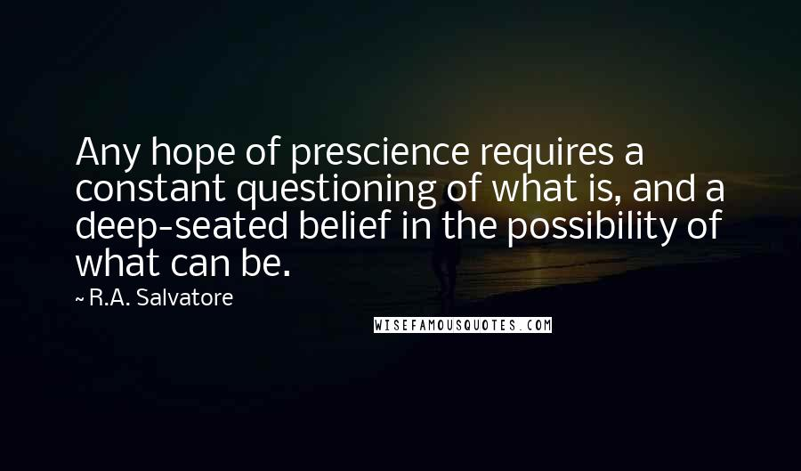 R.A. Salvatore quotes: Any hope of prescience requires a constant questioning of what is, and a deep-seated belief in the possibility of what can be.