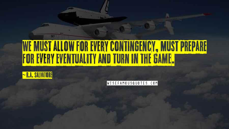 R.A. Salvatore quotes: We must allow for every contingency, must prepare for every eventuality and turn in the game.