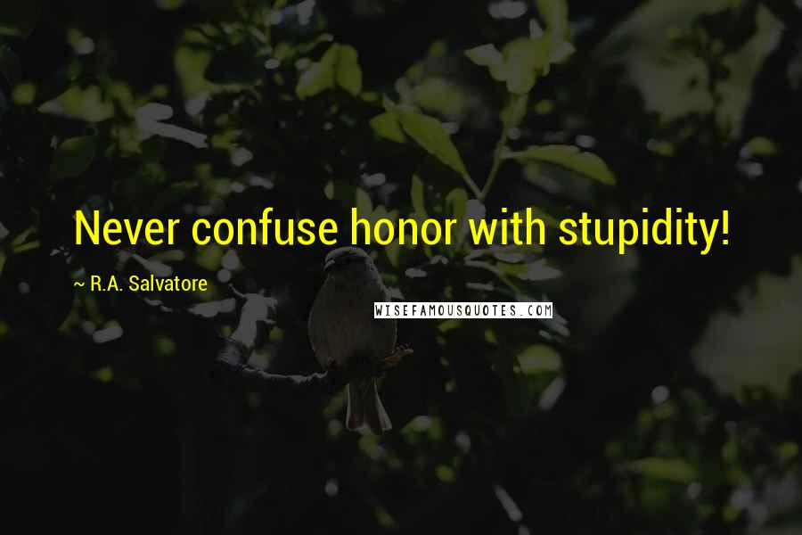 R.A. Salvatore quotes: Never confuse honor with stupidity!