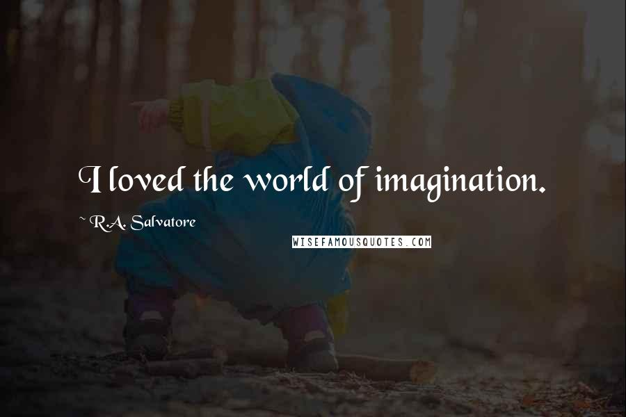 R.A. Salvatore quotes: I loved the world of imagination.