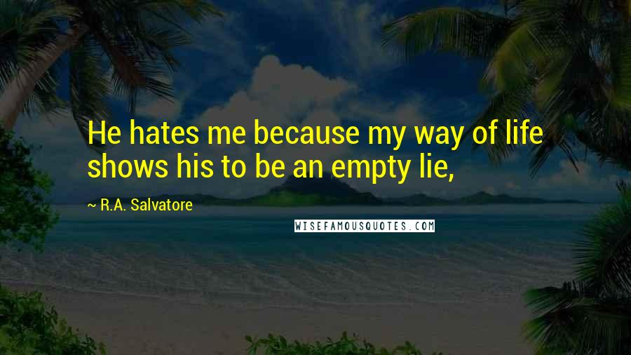 R.A. Salvatore quotes: He hates me because my way of life shows his to be an empty lie,