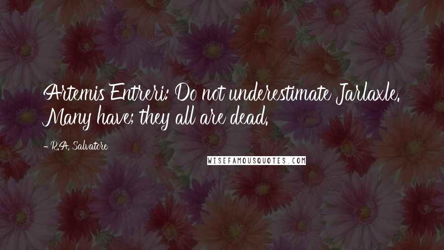 R.A. Salvatore quotes: Artemis Entreri: Do not underestimate Jarlaxle. Many have; they all are dead.