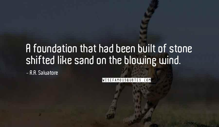 R.A. Salvatore quotes: A foundation that had been built of stone shifted like sand on the blowing wind.
