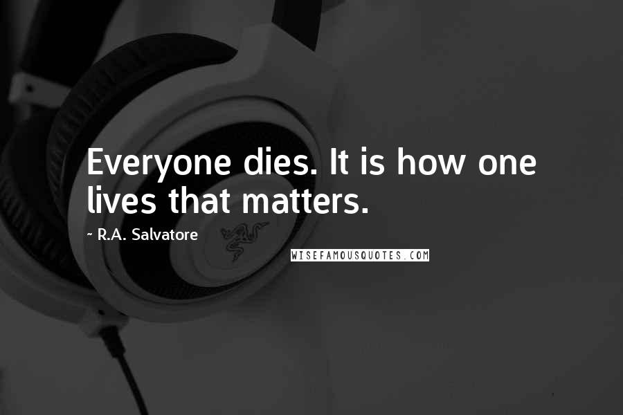 R.A. Salvatore quotes: Everyone dies. It is how one lives that matters.
