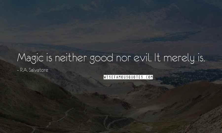 R.A. Salvatore quotes: Magic is neither good nor evil. It merely is.