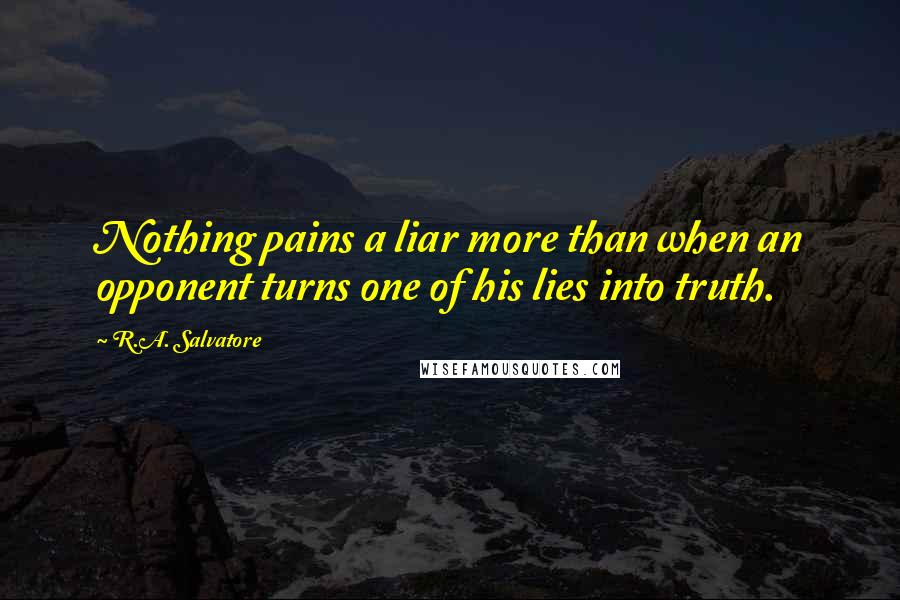 R.A. Salvatore quotes: Nothing pains a liar more than when an opponent turns one of his lies into truth.