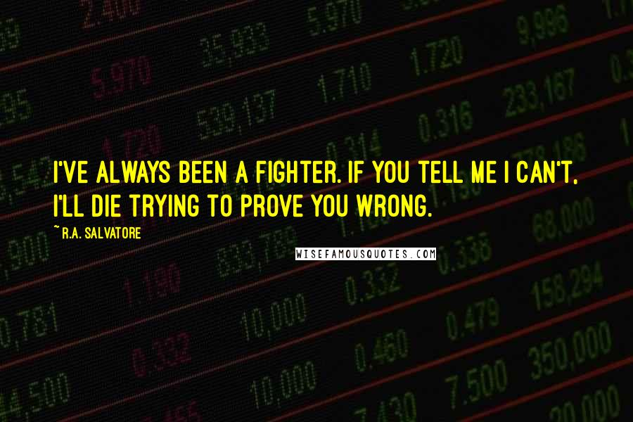 R.A. Salvatore quotes: I've always been a fighter. If you tell me I can't, I'll die trying to prove you wrong.