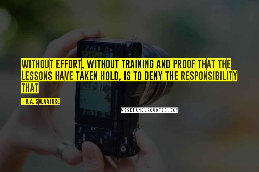 R.A. Salvatore quotes: Without effort, without training and proof that the lessons have taken hold, is to deny the responsibility that