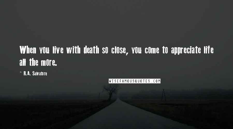 R.A. Salvatore quotes: When you live with death so close, you come to appreciate life all the more.