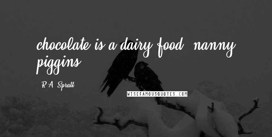 R.A. Spratt quotes: chocolate is a dairy food; nanny piggins