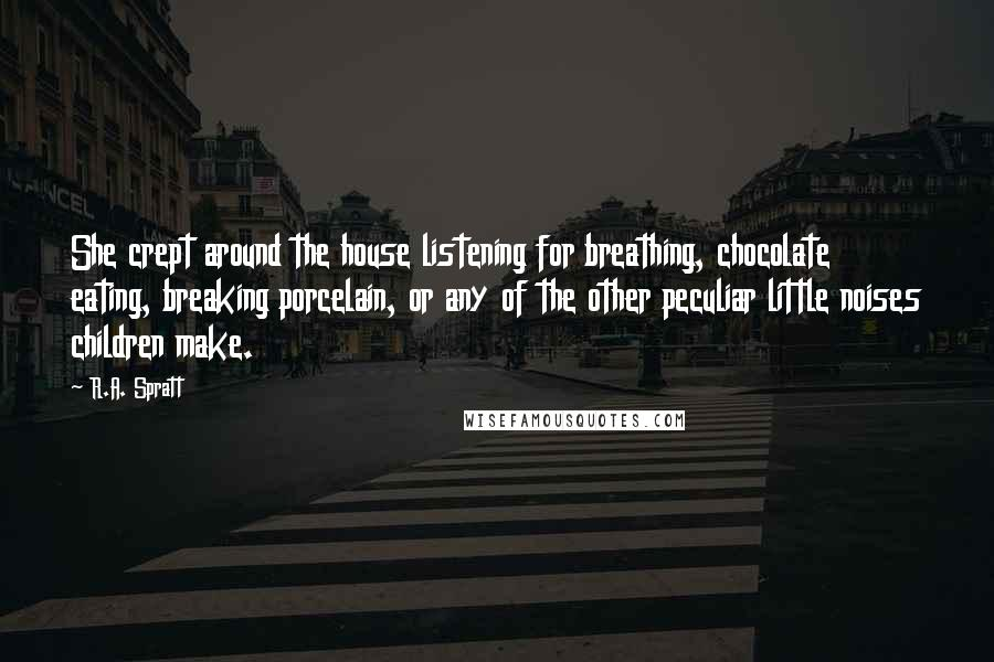 R.A. Spratt quotes: She crept around the house listening for breathing, chocolate eating, breaking porcelain, or any of the other peculiar little noises children make.