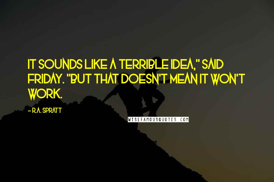 """R.A. Spratt quotes: It sounds like a terrible idea,"""" said Friday. """"But that doesn't mean it won't work."""
