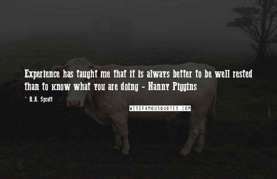 R.A. Spratt quotes: Experience has taught me that it is always better to be well rested than to know what you are doing - Nanny Piggins