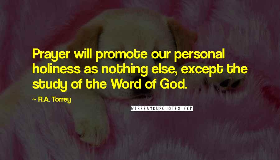 R.A. Torrey quotes: Prayer will promote our personal holiness as nothing else, except the study of the Word of God.
