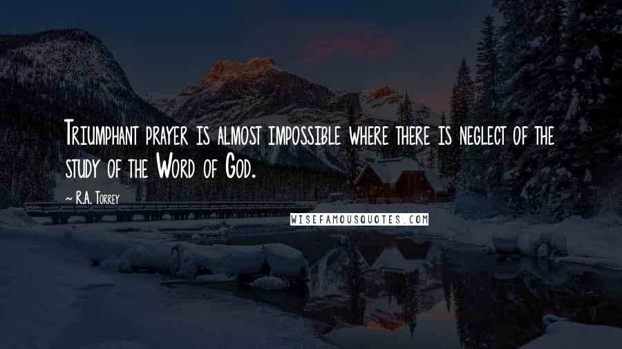 R.A. Torrey quotes: Triumphant prayer is almost impossible where there is neglect of the study of the Word of God.