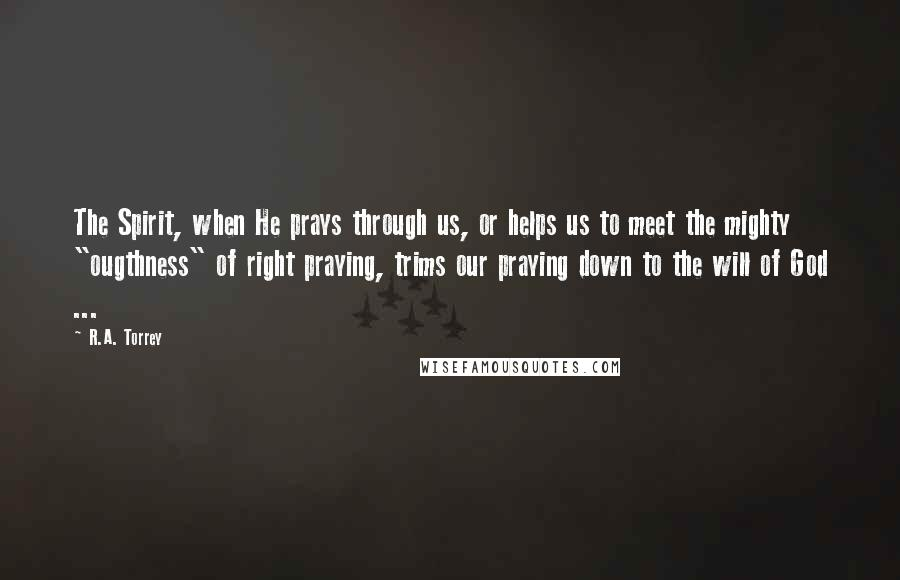 """R.A. Torrey quotes: The Spirit, when He prays through us, or helps us to meet the mighty """"ougthness"""" of right praying, trims our praying down to the will of God ..."""