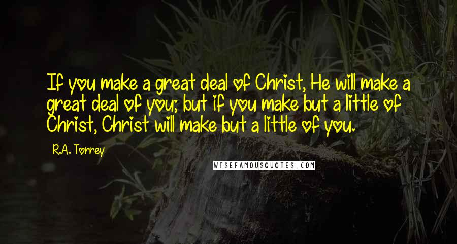 R.A. Torrey quotes: If you make a great deal of Christ, He will make a great deal of you; but if you make but a little of Christ, Christ will make but a