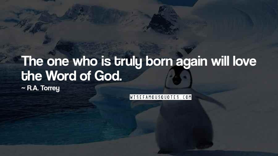 R.A. Torrey quotes: The one who is truly born again will love the Word of God.