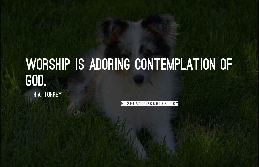R.A. Torrey quotes: Worship is adoring contemplation of God.