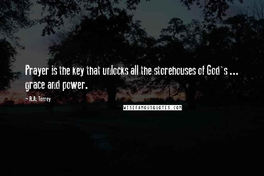 R.A. Torrey quotes: Prayer is the key that unlocks all the storehouses of God's ... grace and power.