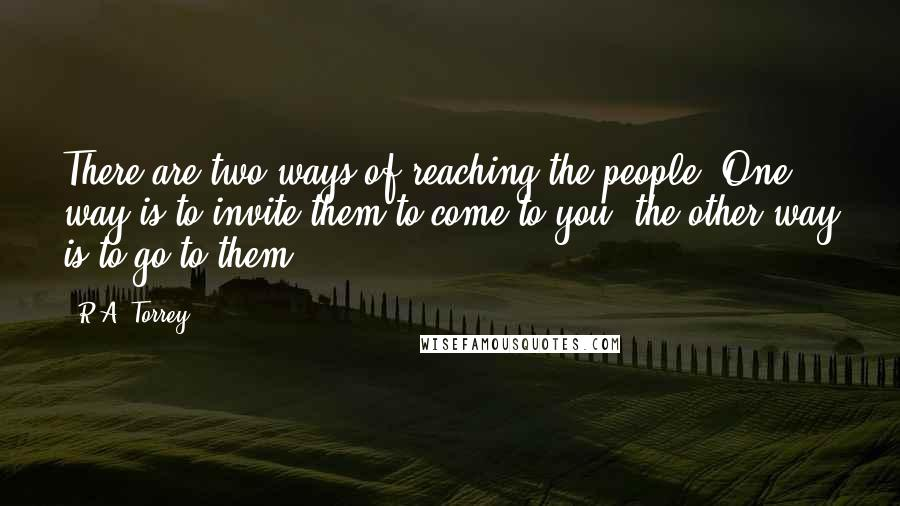 R.A. Torrey quotes: There are two ways of reaching the people. One way is to invite them to come to you, the other way is to go to them.