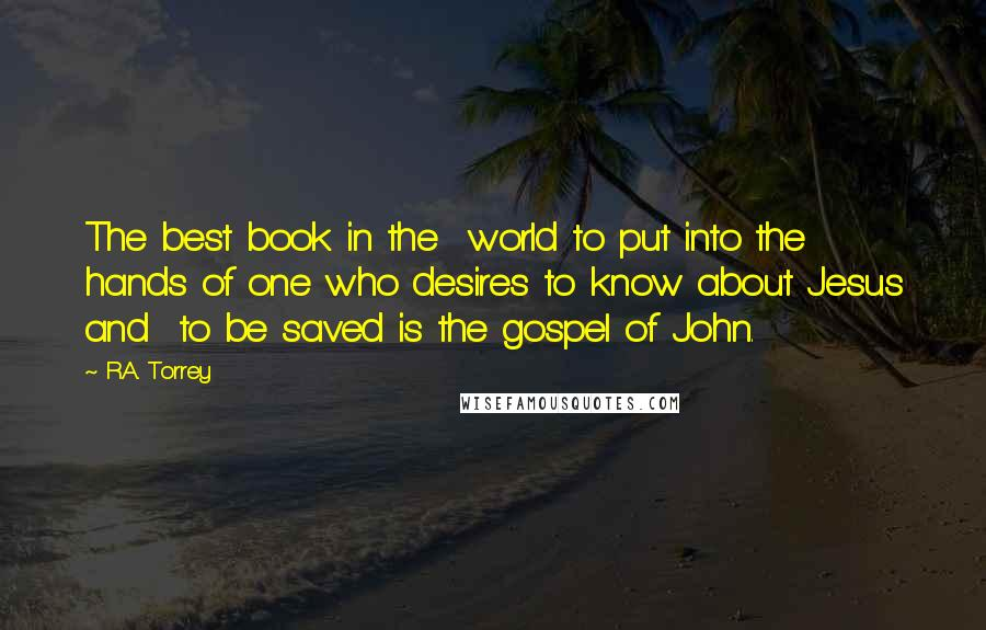 R.A. Torrey quotes: The best book in the world to put into the hands of one who desires to know about Jesus and to be saved is the gospel of John.
