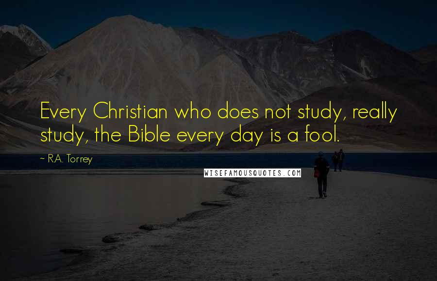 R.A. Torrey quotes: Every Christian who does not study, really study, the Bible every day is a fool.