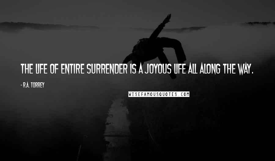 R.A. Torrey quotes: The life of entire surrender is a joyous life all along the way.