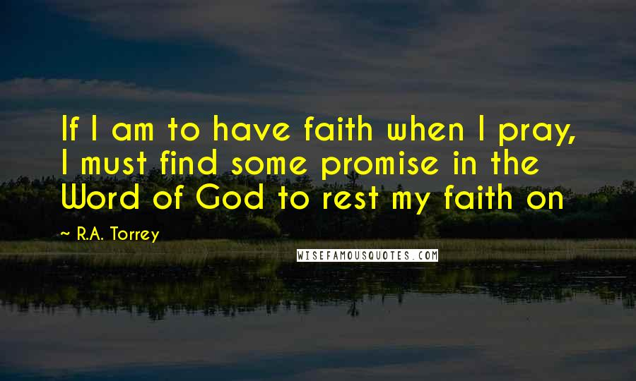 R.A. Torrey quotes: If I am to have faith when I pray, I must find some promise in the Word of God to rest my faith on