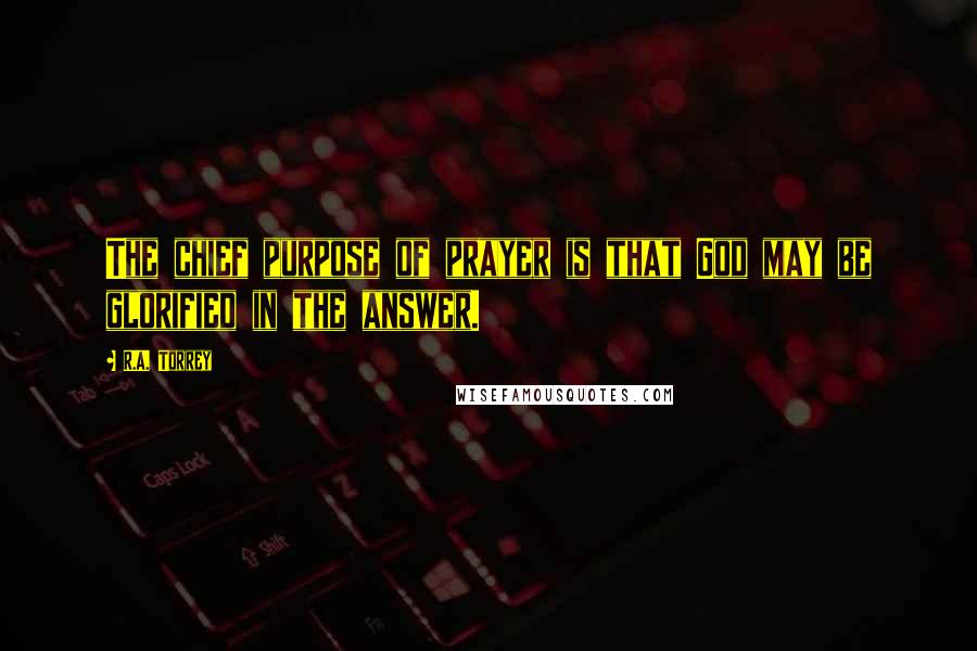 R.A. Torrey quotes: The chief purpose of prayer is that God may be glorified in the answer.