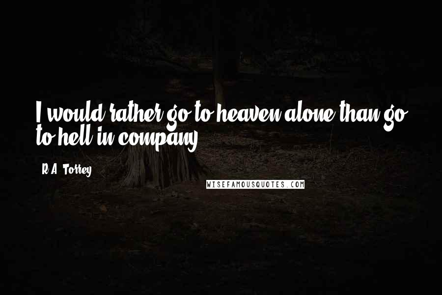 R.A. Torrey quotes: I would rather go to heaven alone than go to hell in company.