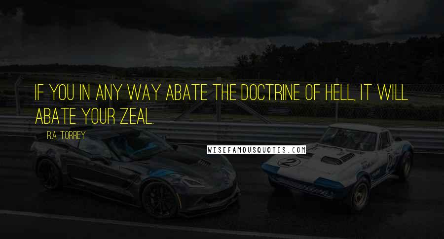 R.A. Torrey quotes: If you in any way abate the doctrine of hell, it will abate your zeal.