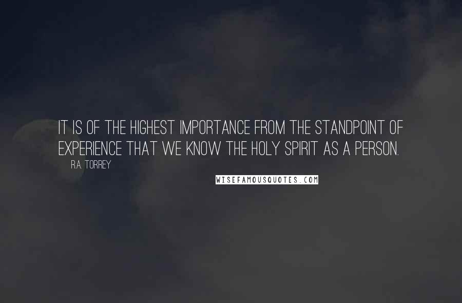 R.A. Torrey quotes: It is of the highest importance from the standpoint of experience that we know the Holy Spirit as a person.