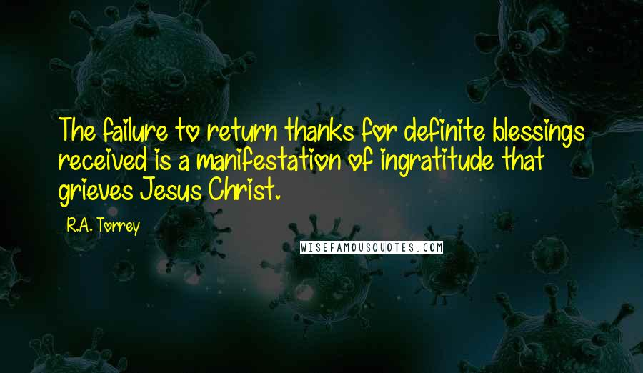 R.A. Torrey quotes: The failure to return thanks for definite blessings received is a manifestation of ingratitude that grieves Jesus Christ.