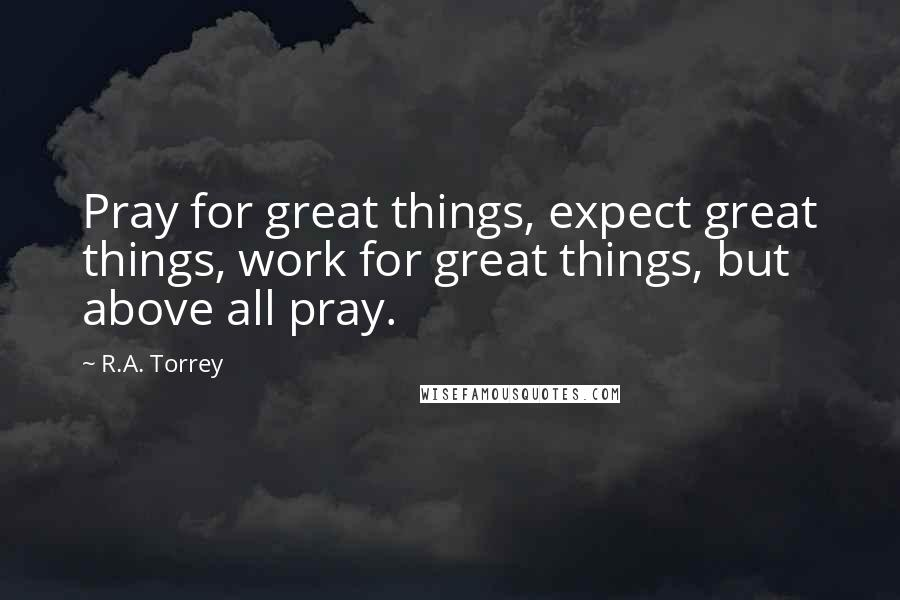 R.A. Torrey quotes: Pray for great things, expect great things, work for great things, but above all pray.