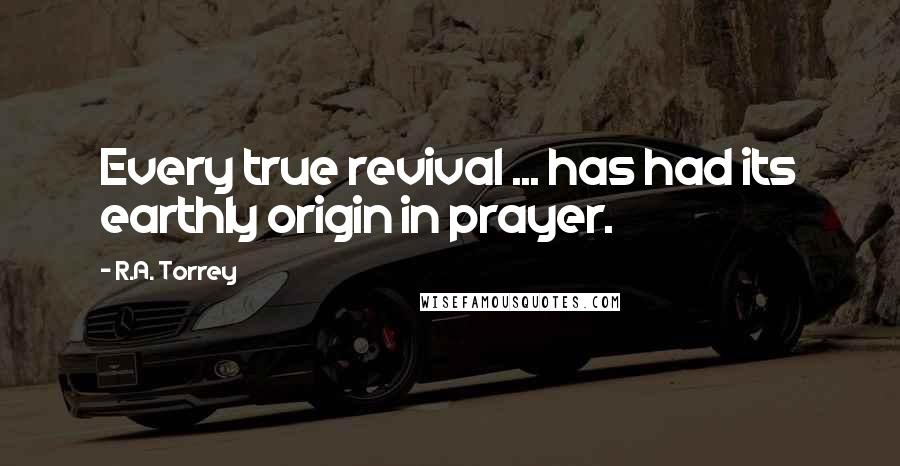 R.A. Torrey quotes: Every true revival ... has had its earthly origin in prayer.